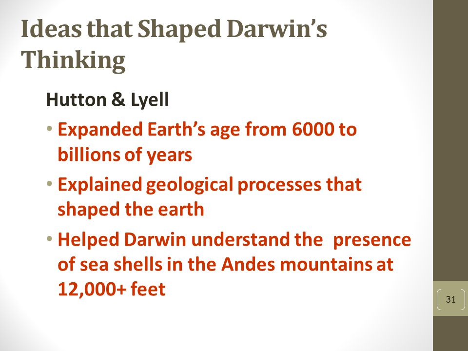 Ideas that Shaped Darwin's Thinking Hutton & Lyell Expanded Earth's age from 6000 to billions of years Explained geological processes that shaped the earth Helped Darwin understand the presence of sea shells in the Andes mountains at 12,000+ feet 31