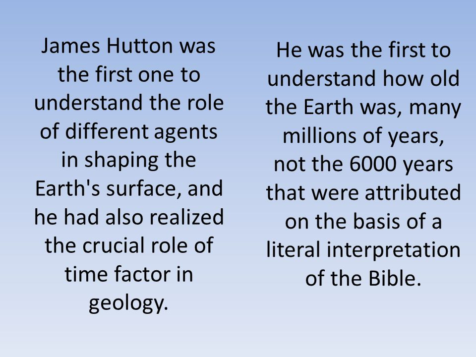 James Hutton was the first one to understand the role of different agents in shaping the Earth's surface, and he had also realized the crucial role of