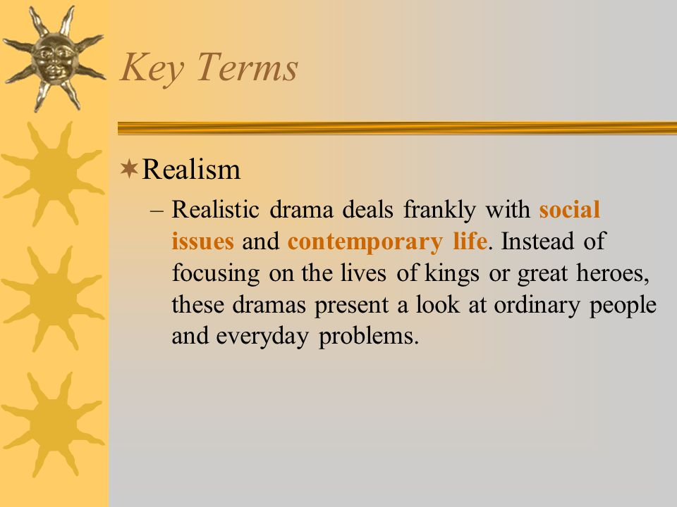 Key Terms  Realism –Realistic drama deals frankly with social issues and contemporary life.