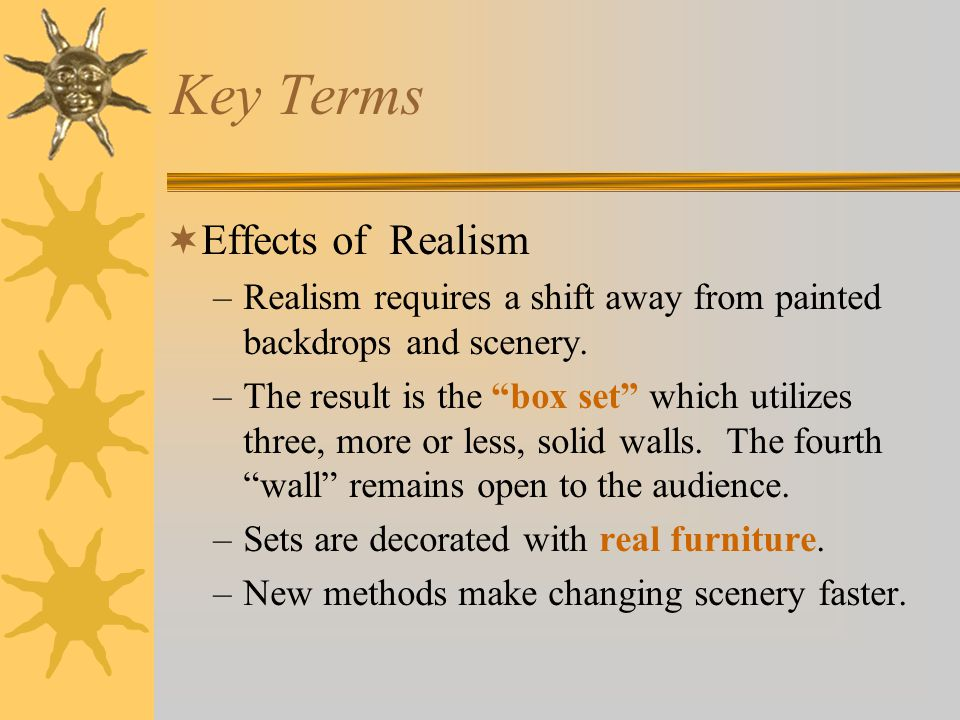 Key Terms  Effects of Realism –Realism requires a shift away from painted backdrops and scenery.