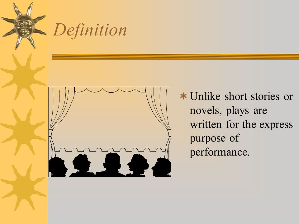 Definition  Unlike short stories or novels, plays are written for the express purpose of performance.