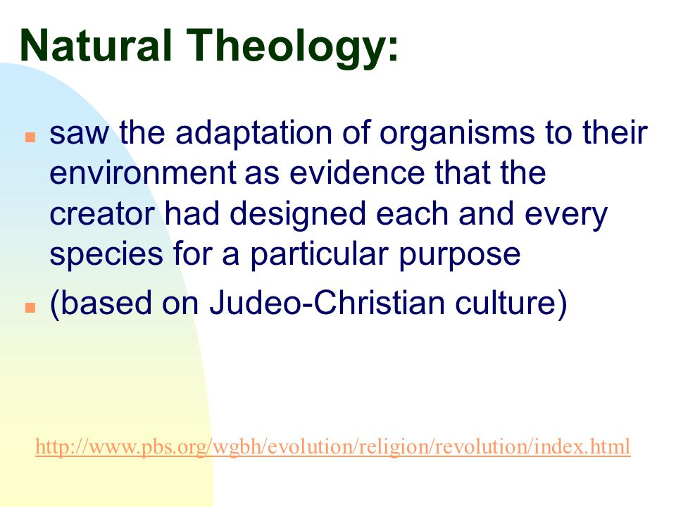 Natural Theology: n saw the adaptation of organisms to their environment as evidence that the creator had designed each and every species for a partic