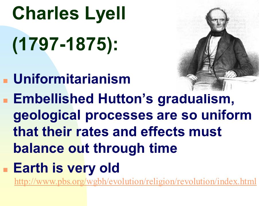 Charles Lyell (1797-1875): n Uniformitarianism n Embellished Hutton's gradualism, geological processes are so uniform that their rates and effects mus