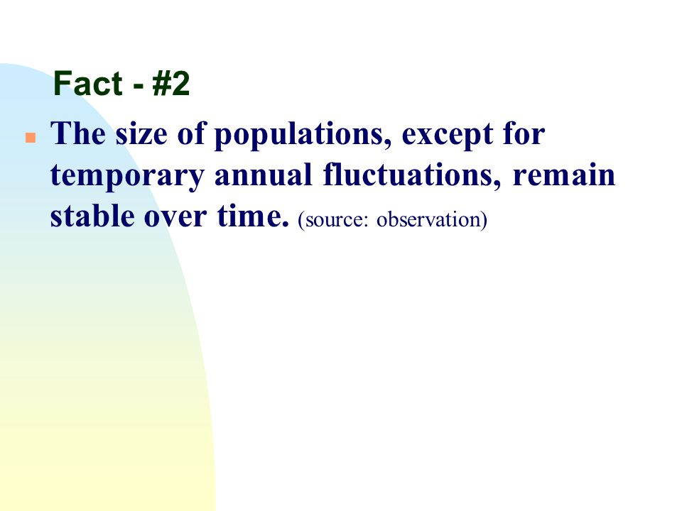 Fact - #2 n The size of populations, except for temporary annual fluctuations, remain stable over time. (source: observation)