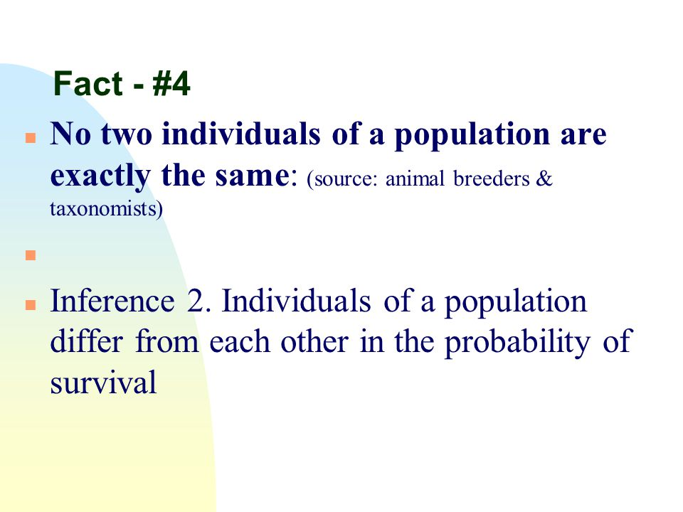 Fact - #4 n No two individuals of a population are exactly the same: (source: animal breeders & taxonomists) n n Inference 2. Individuals of a populat