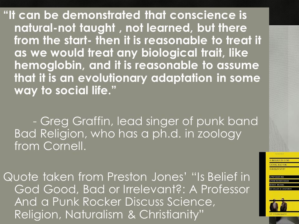 It can be demonstrated that conscience is natural-not taught, not learned, but there from the start- then it is reasonable to treat it as we would treat any biological trait, like hemoglobin, and it is reasonable to assume that it is an evolutionary adaptation in some way to social life. - Greg Graffin, lead singer of punk band Bad Religion, who has a ph.d.