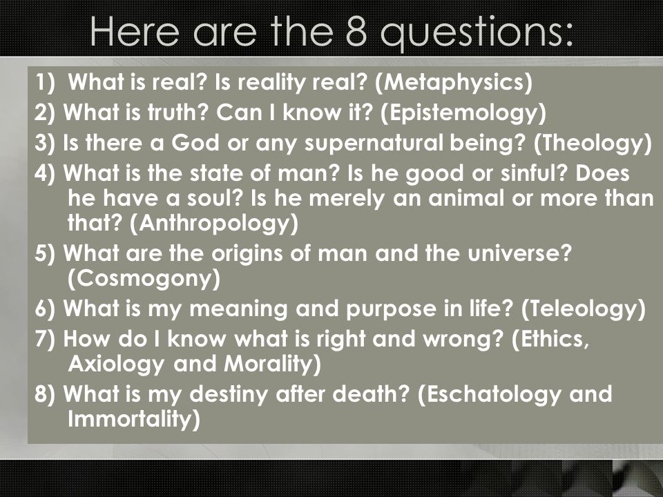 Here are the 8 questions: 1)What is real. Is reality real.