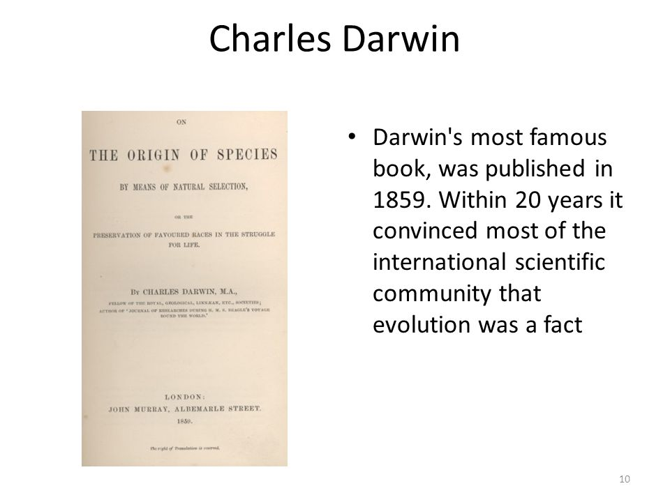 Charles Darwin Darwin's most famous book, was published in 1859. Within 20 years it convinced most of the international scientific community that evol
