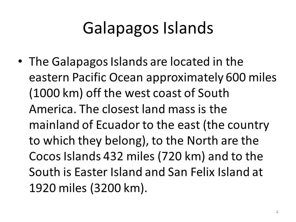 The Galapagos Islands are located in the eastern Pacific Ocean approximately 600 miles (1000 km) off the west coast of South America. The closest land
