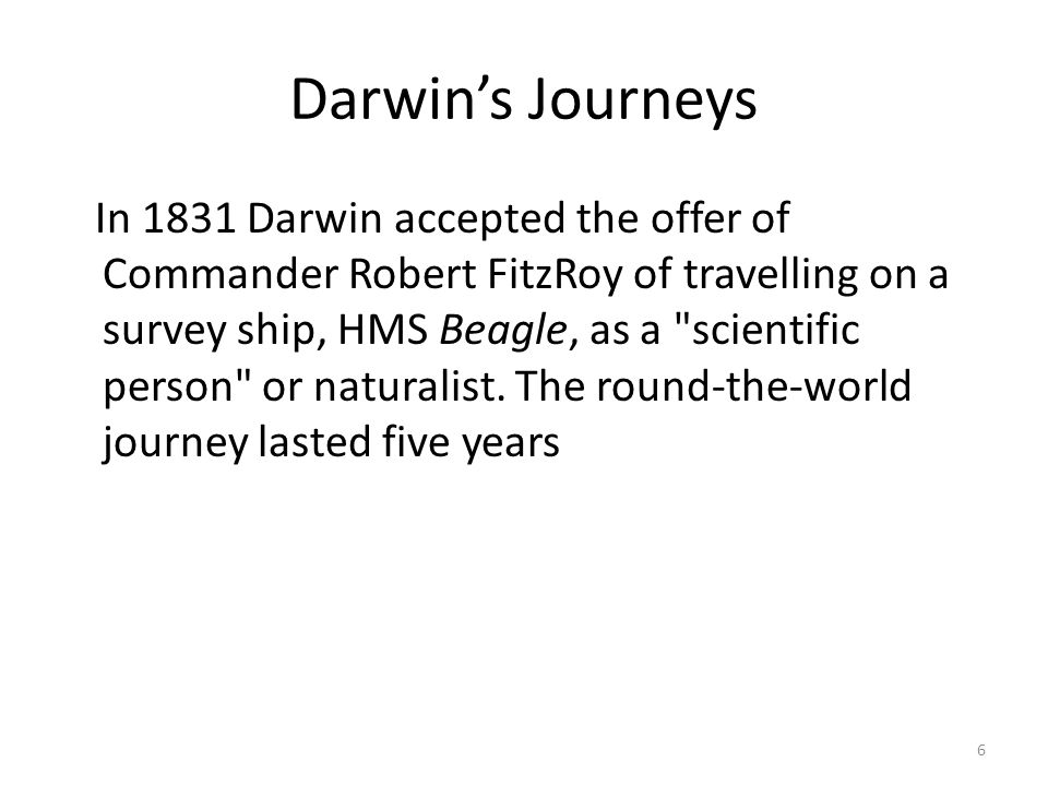 Darwin's Journeys In 1831 Darwin accepted the offer of Commander Robert FitzRoy of travelling on a survey ship, HMS Beagle, as a