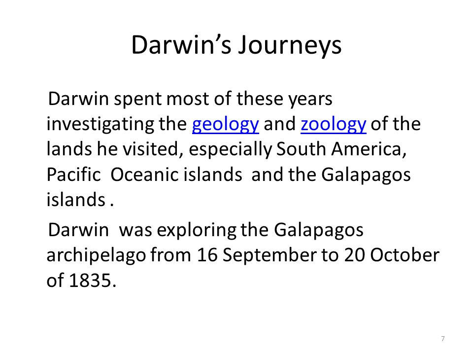 Darwin's Journeys Darwin spent most of these years investigating the geology and zoology of the lands he visited, especially South America, Pacific Oc