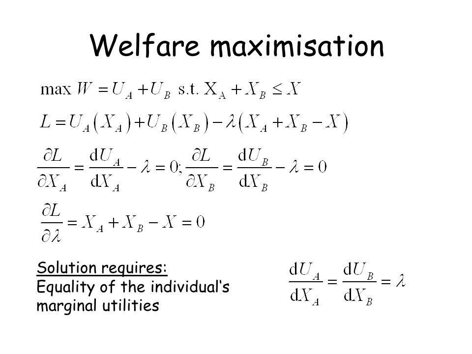 Welfare maximisation Solution requires: Equality of the individual's marginal utilities