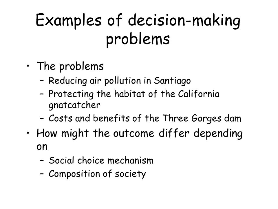 Examples of decision-making problems The problems –Reducing air pollution in Santiago –Protecting the habitat of the California gnatcatcher –Costs and benefits of the Three Gorges dam How might the outcome differ depending on –Social choice mechanism –Composition of society