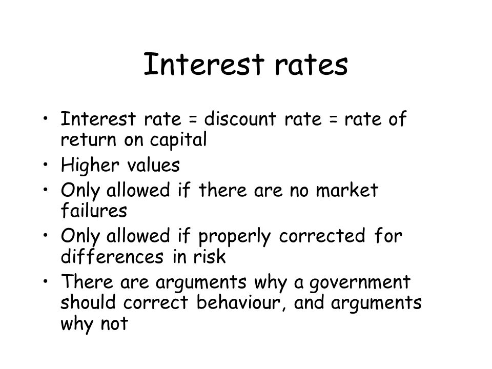 Interest rates Interest rate = discount rate = rate of return on capital Higher values Only allowed if there are no market failures Only allowed if properly corrected for differences in risk There are arguments why a government should correct behaviour, and arguments why not
