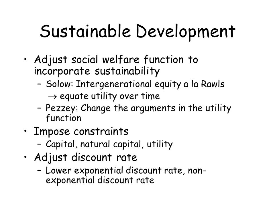 Sustainable Development Adjust social welfare function to incorporate sustainability –Solow: Intergenerational equity a la Rawls  equate utility over time –Pezzey: Change the arguments in the utility function Impose constraints –Capital, natural capital, utility Adjust discount rate –Lower exponential discount rate, non- exponential discount rate