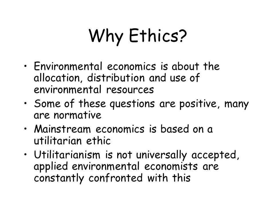Why Ethics? Environmental economics is about the allocation, distribution and use of environmental resources Some of these questions are positive, man