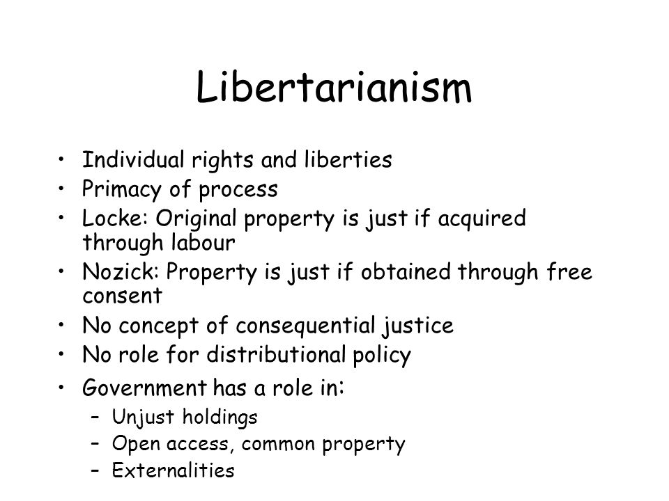 Libertarianism Individual rights and liberties Primacy of process Locke: Original property is just if acquired through labour Nozick: Property is just if obtained through free consent No concept of consequential justice No role for distributional policy Government has a role in : –Unjust holdings –Open access, common property –Externalities