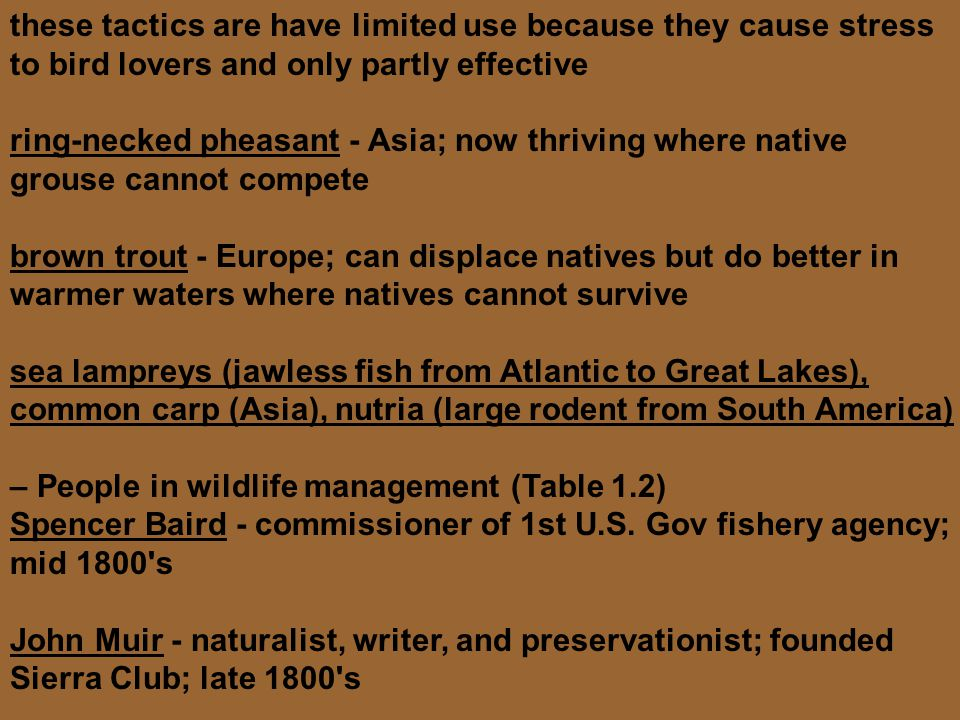 these tactics are have limited use because they cause stress to bird lovers and only partly effective ring-necked pheasant - Asia; now thriving where native grouse cannot compete brown trout - Europe; can displace natives but do better in warmer waters where natives cannot survive sea lampreys (jawless fish from Atlantic to Great Lakes), common carp (Asia), nutria (large rodent from South America) – People in wildlife management (Table 1.2) Spencer Baird - commissioner of 1st U.S.