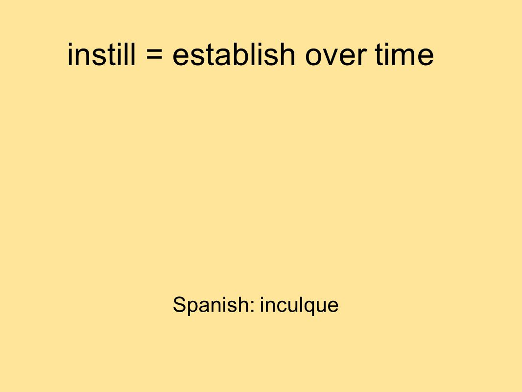 instill = establish over time Spanish: inculque