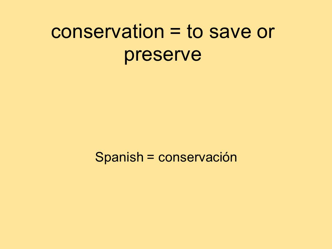 conservation = to save or preserve Spanish = conservación