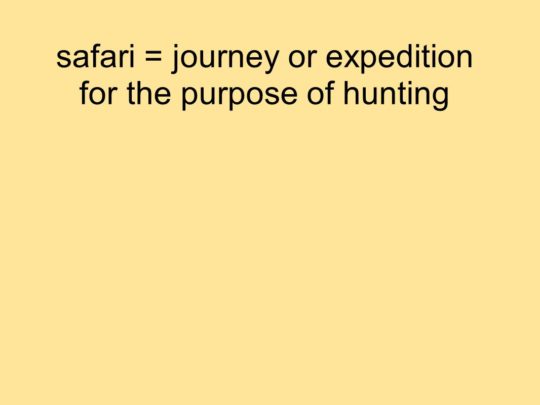 safari = journey or expedition for the purpose of hunting
