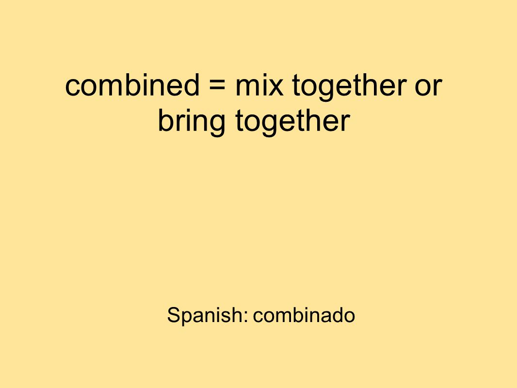 combined = mix together or bring together Spanish: combinado