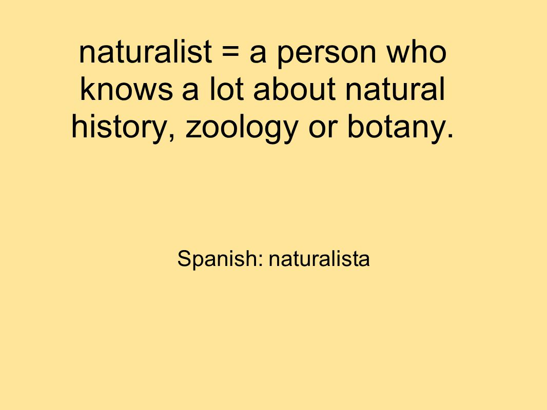 naturalist = a person who knows a lot about natural history, zoology or botany.