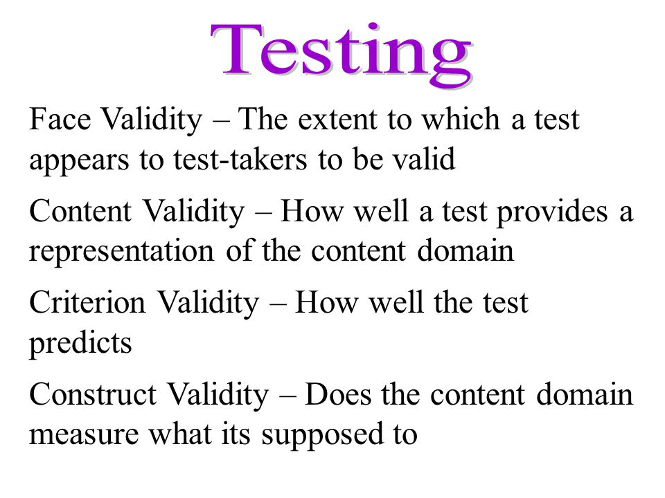 Face Validity – The extent to which a test appears to test-takers to be valid Content Validity – How well a test provides a representation of the cont