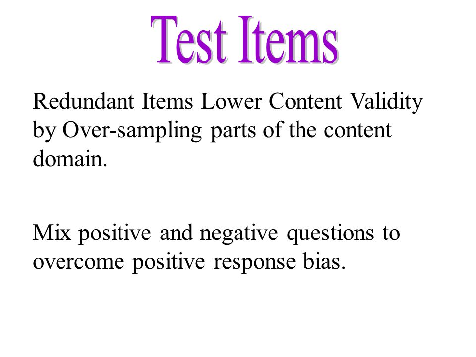 Redundant Items Lower Content Validity by Over-sampling parts of the content domain. Mix positive and negative questions to overcome positive response