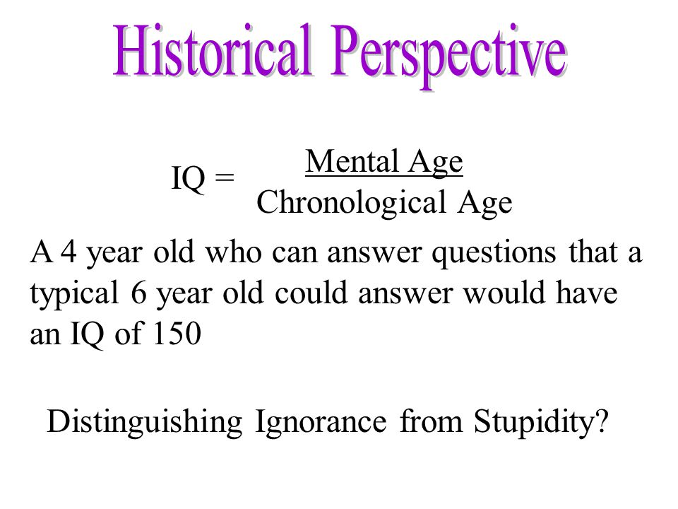Mental Age Chronological Age IQ = A 4 year old who can answer questions that a typical 6 year old could answer would have an IQ of 150 Distinguishing