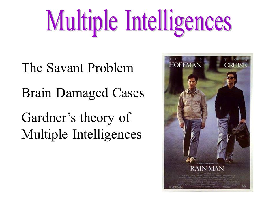 The Savant Problem Brain Damaged Cases Gardner's theory of Multiple Intelligences