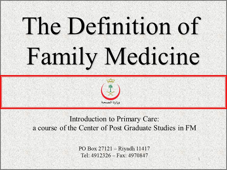 1 The Definition of Family Medicine Introduction to Primary Care: a course of the Center of Post Graduate Studies in FM PO Box 27121 – Riyadh 11417 Te