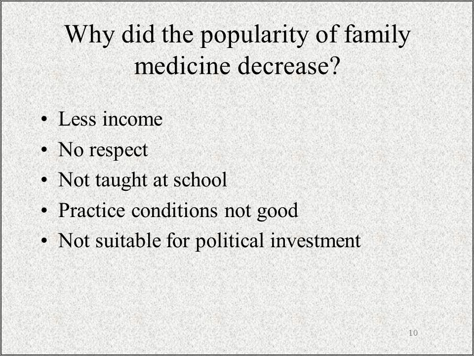 10 Why did the popularity of family medicine decrease? Less income No respect Not taught at school Practice conditions not good Not suitable for polit