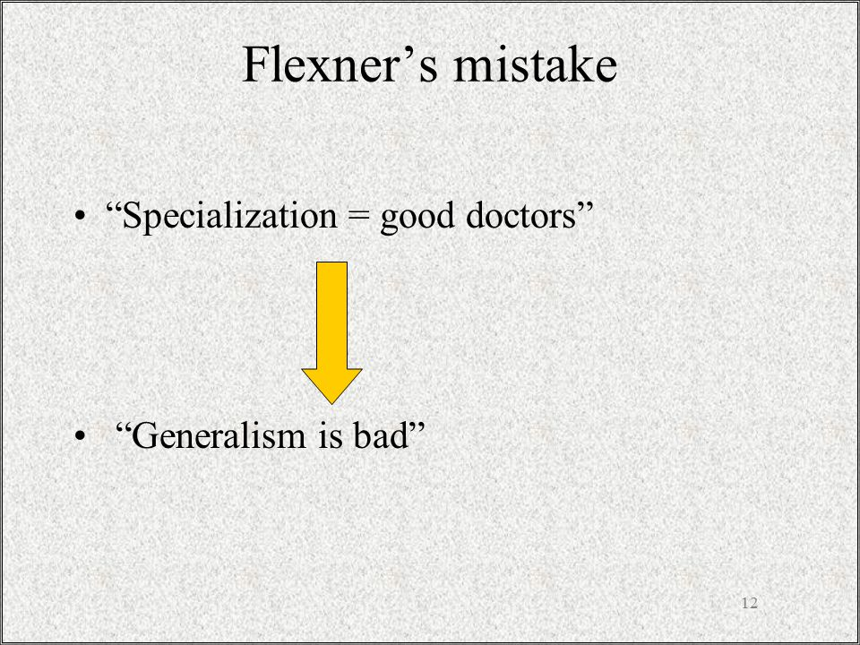 12 Flexner's mistake Specialization = good doctors Generalism is bad