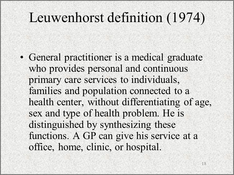 18 Leuwenhorst definition (1974) General practitioner is a medical graduate who provides personal and continuous primary care services to individuals, families and population connected to a health center, without differentiating of age, sex and type of health problem.