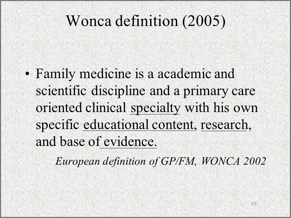 19 Family medicine is a academic and scientific discipline and a primary care oriented clinical specialty with his own specific educational content, r