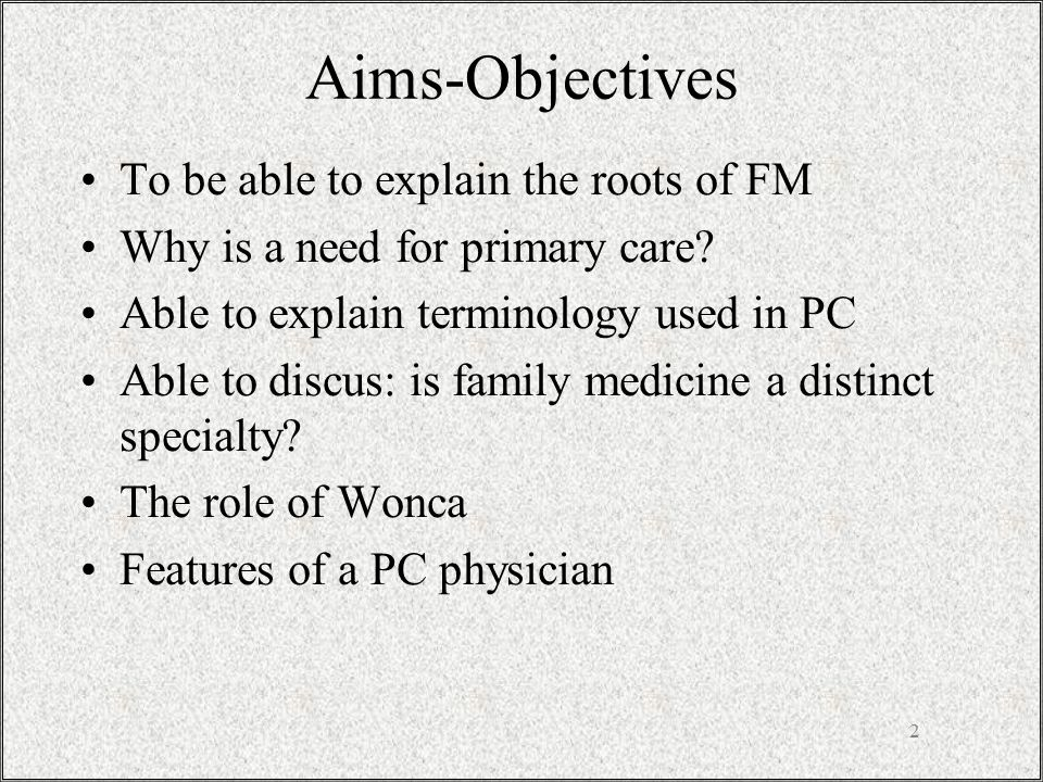 2 Aims-Objectives To be able to explain the roots of FM Why is a need for primary care? Able to explain terminology used in PC Able to discus: is fami