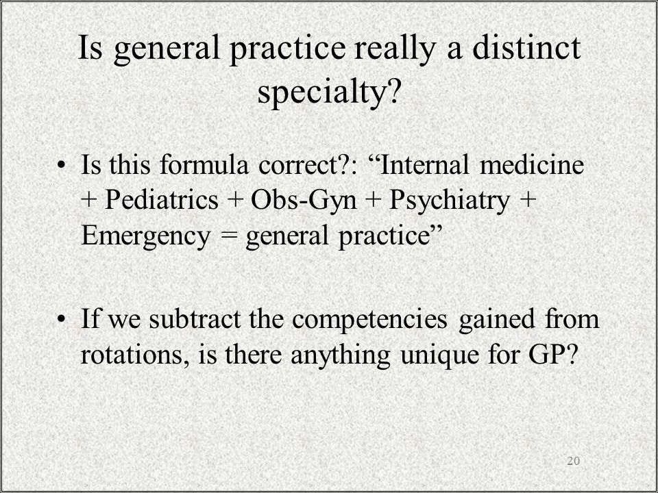"20 Is general practice really a distinct specialty? Is this formula correct?: ""Internal medicine + Pediatrics + Obs-Gyn + Psychiatry + Emergency = gen"