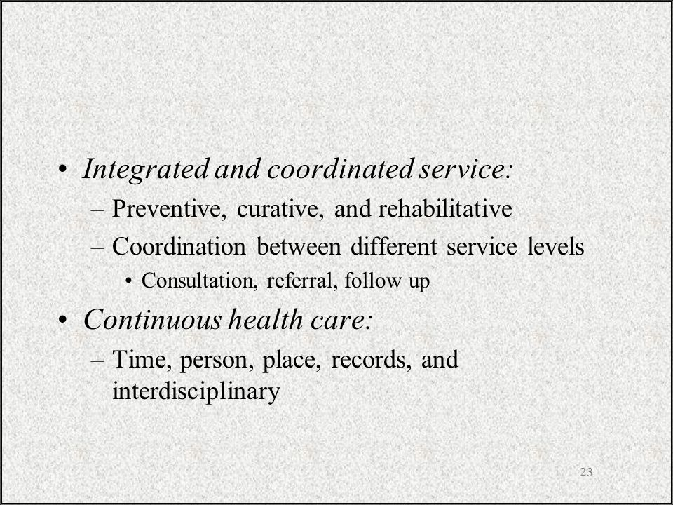 23 Integrated and coordinated service: –Preventive, curative, and rehabilitative –Coordination between different service levels Consultation, referral