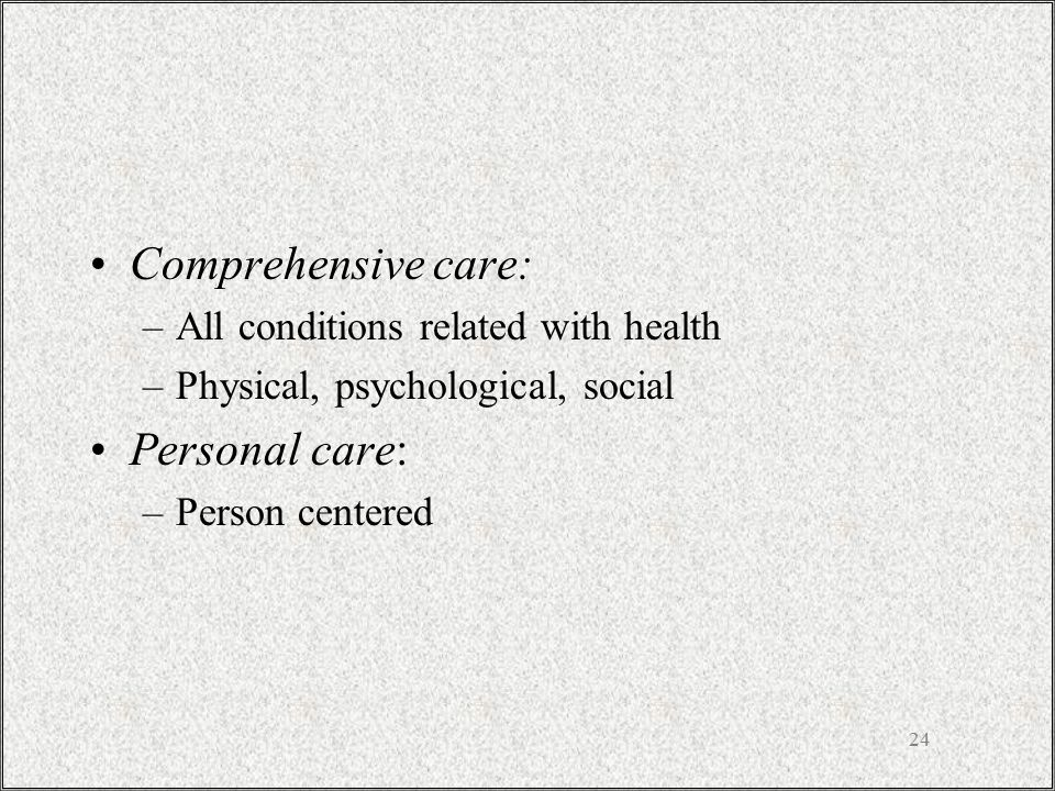 24 Comprehensive care: –All conditions related with health –Physical, psychological, social Personal care: –Person centered