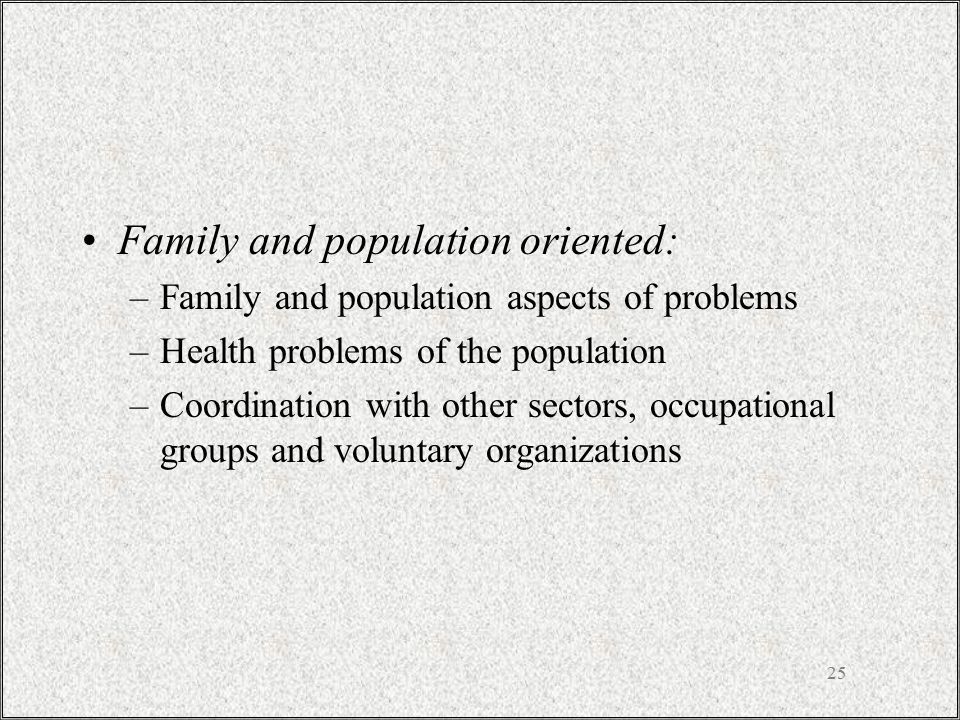 25 Family and population oriented: –Family and population aspects of problems –Health problems of the population –Coordination with other sectors, occ