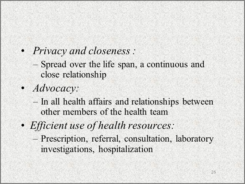 26 Privacy and closeness : –Spread over the life span, a continuous and close relationship Advocacy: –In all health affairs and relationships between other members of the health team Efficient use of health resources: –Prescription, referral, consultation, laboratory investigations, hospitalization