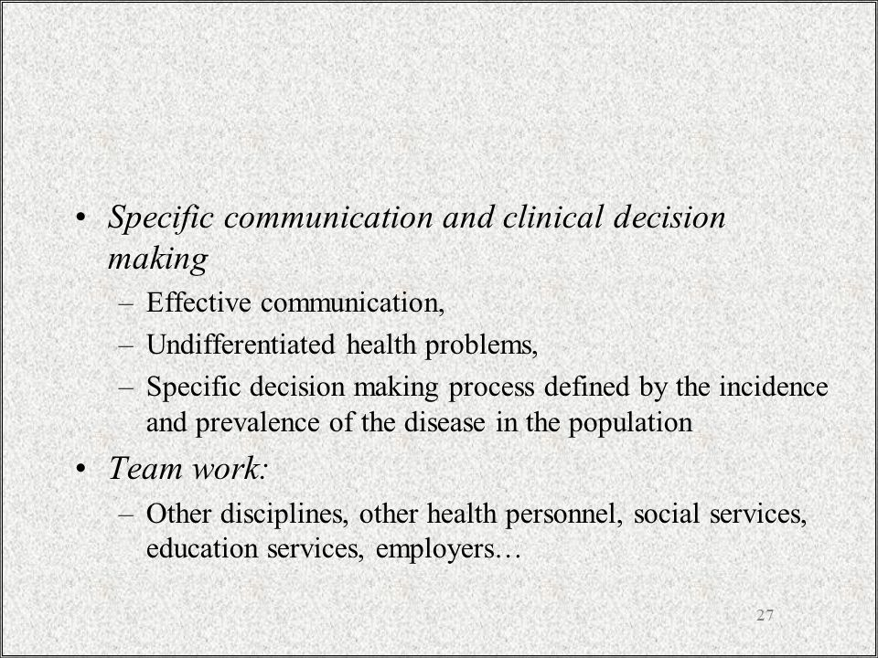 27 Specific communication and clinical decision making –Effective communication, –Undifferentiated health problems, –Specific decision making process defined by the incidence and prevalence of the disease in the population Team work: –Other disciplines, other health personnel, social services, education services, employers…
