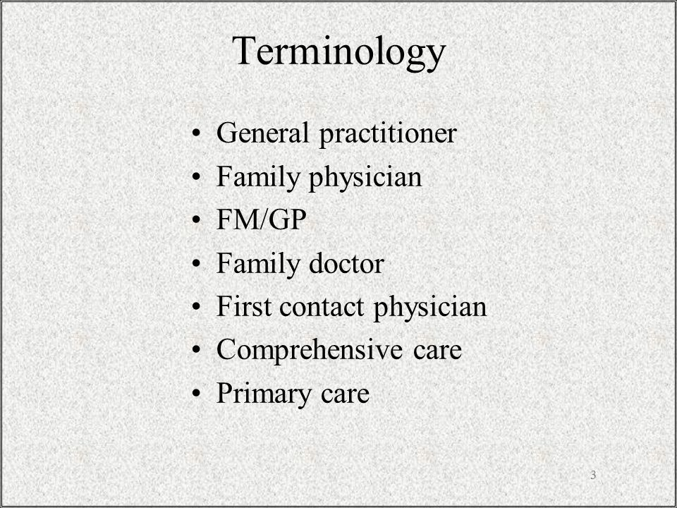 3 Terminology General practitioner Family physician FM/GP Family doctor First contact physician Comprehensive care Primary care