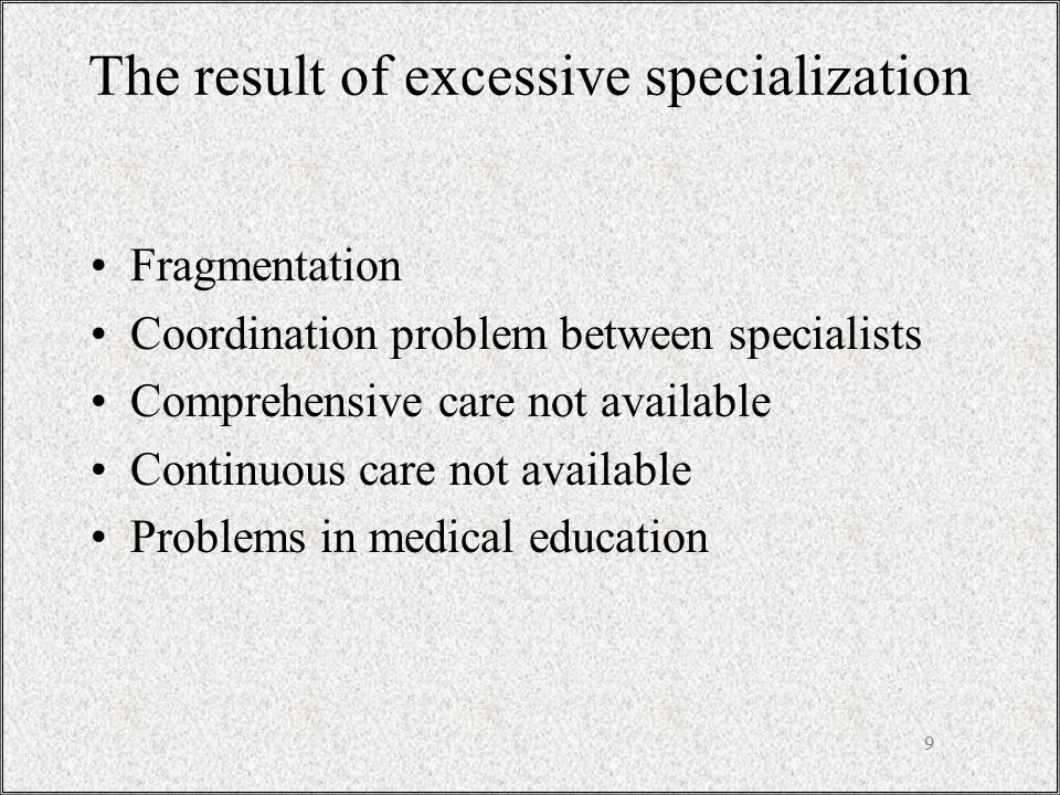 9 The result of excessive specialization Fragmentation Coordination problem between specialists Comprehensive care not available Continuous care not a