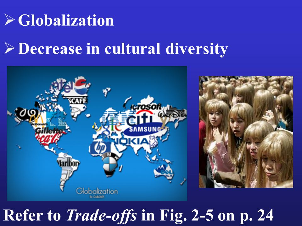Refer to Trade-offs in Fig. 2-5 on p. 24  Decrease in cultural diversity  Globalization