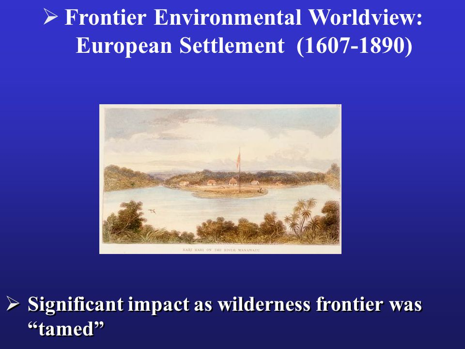  Significant impact as wilderness frontier was tamed  Frontier Environmental Worldview: European Settlement (1607-1890)