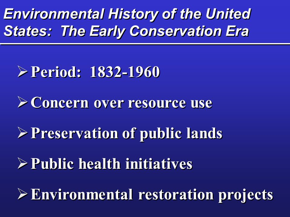 Environmental History of the United States: The Early Conservation Era  Period: 1832-1960  Concern over resource use  Preservation of public lands  Public health initiatives  Environmental restoration projects