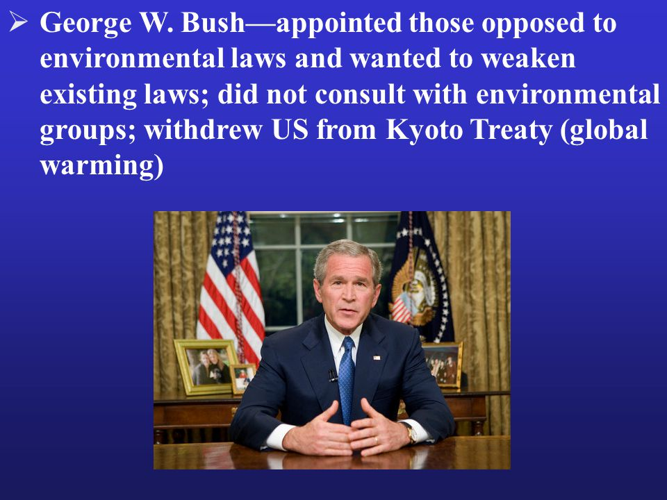  George W. Bush—appointed those opposed to environmental laws and wanted to weaken existing laws; did not consult with environmental groups; withdrew