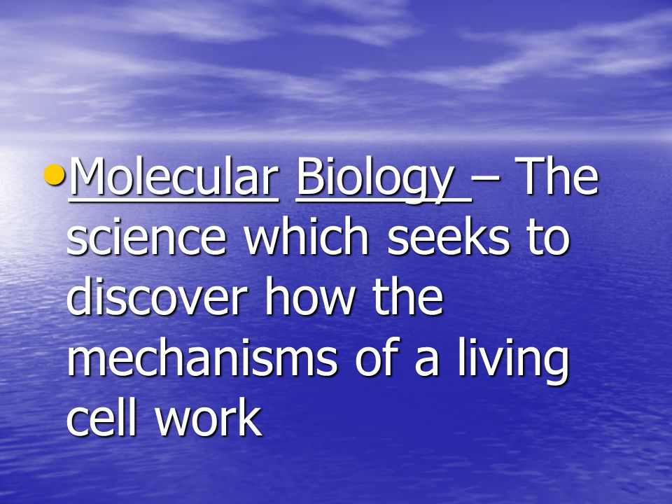 Molecular Biology – The science which seeks to discover how the mechanisms of a living cell work Molecular Biology – The science which seeks to discover how the mechanisms of a living cell work